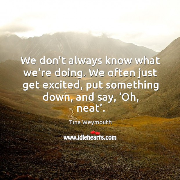 We don't always know what we're doing. We often just get excited, put something down, and say, 'oh, neat'. Image