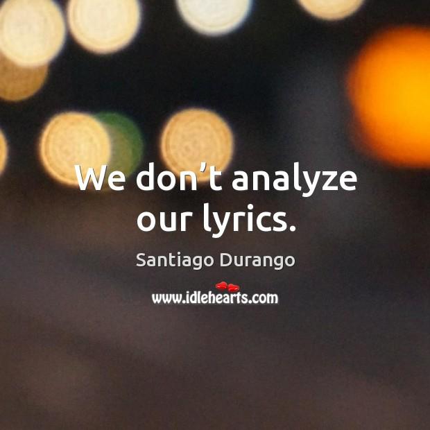 We don't analyze our lyrics. Image