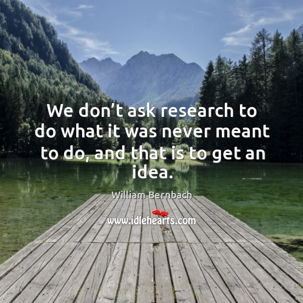 We don't ask research to do what it was never meant to do, and that is to get an idea. William Bernbach Picture Quote