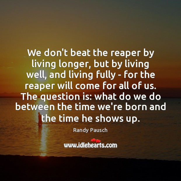 We don't beat the reaper by living longer, but by living well, Randy Pausch Picture Quote