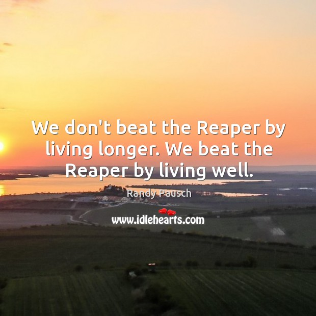 We don't beat the Reaper by living longer. We beat the Reaper by living well. Randy Pausch Picture Quote