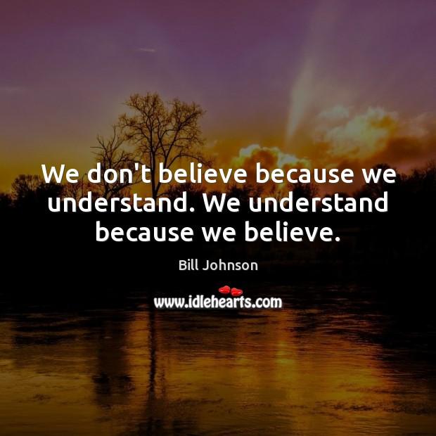 We don't believe because we understand. We understand because we believe. Bill Johnson Picture Quote
