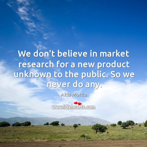 We don't believe in market research for a new product unknown to Image