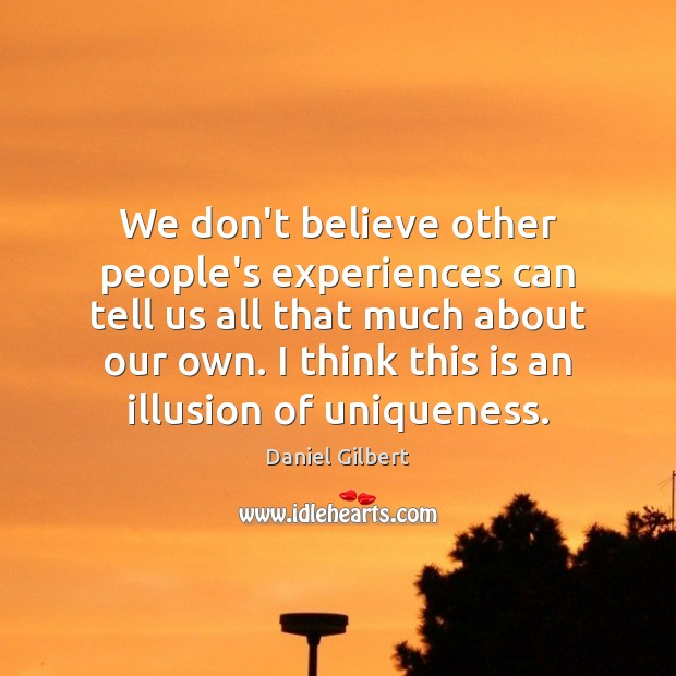 We don't believe other people's experiences can tell us all that much Daniel Gilbert Picture Quote