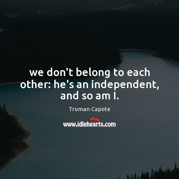 Image, We don't belong to each other: he's an independent, and so am I.