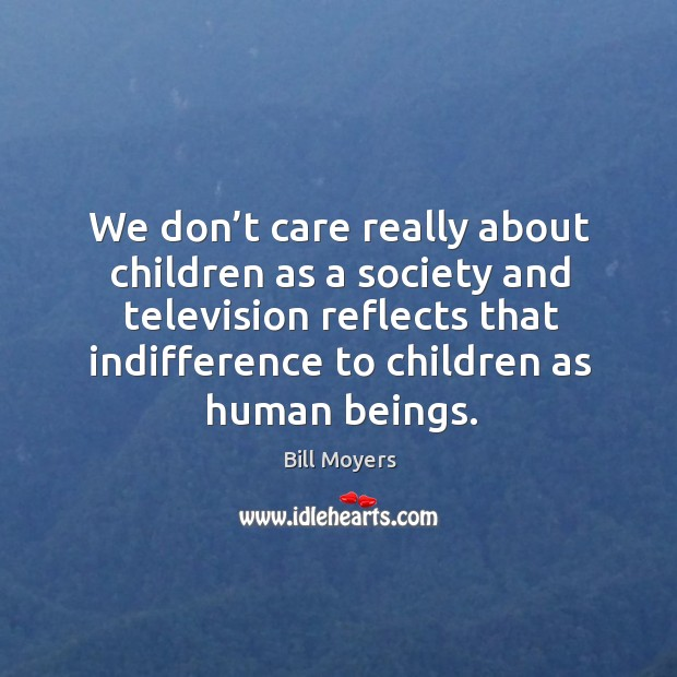 We don't care really about children as a society and television reflects that indifference to children as human beings. Image