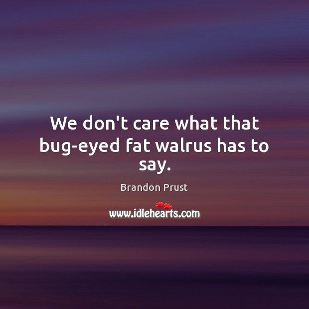 We don't care what that bug-eyed fat walrus has to say. Image