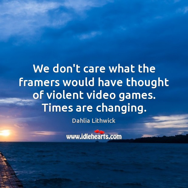 We don't care what the framers would have thought of violent video Dahlia Lithwick Picture Quote