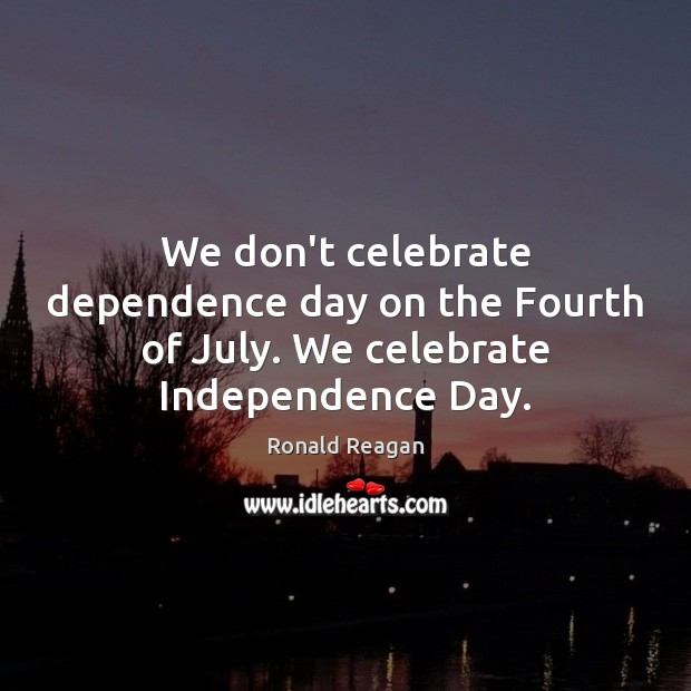 We don't celebrate dependence day on the Fourth of July. We celebrate Independence Day. Independence Day Quotes Image