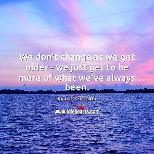 We don't change as we get older – we just get to be more of what we've always been. Image