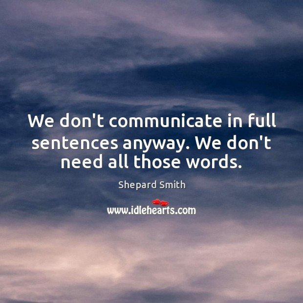 Image, We don't communicate in full sentences anyway. We don't need all those words.