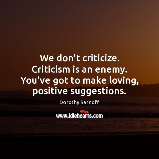 We don't criticize. Criticism is an enemy. You've got to make loving, Criticize Quotes Image