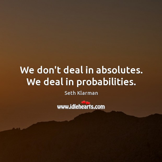 We don't deal in absolutes. We deal in probabilities. Seth Klarman Picture Quote