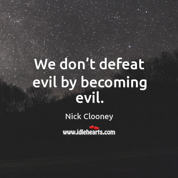 We don't defeat evil by becoming evil. Image