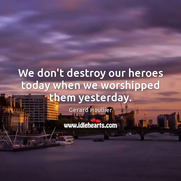 We don't destroy our heroes today when we worshipped them yesterday. Image