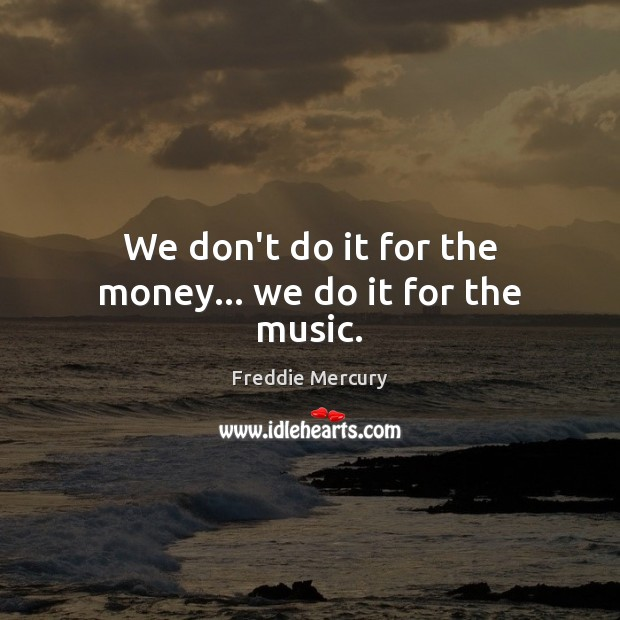 We don't do it for the money… we do it for the music. Freddie Mercury Picture Quote