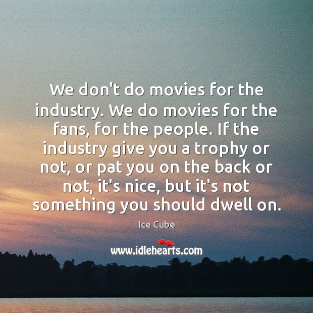 We don't do movies for the industry. We do movies for the Ice Cube Picture Quote