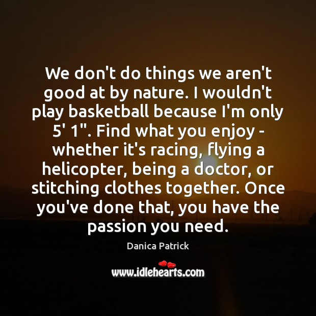 We don't do things we aren't good at by nature. I wouldn't Danica Patrick Picture Quote
