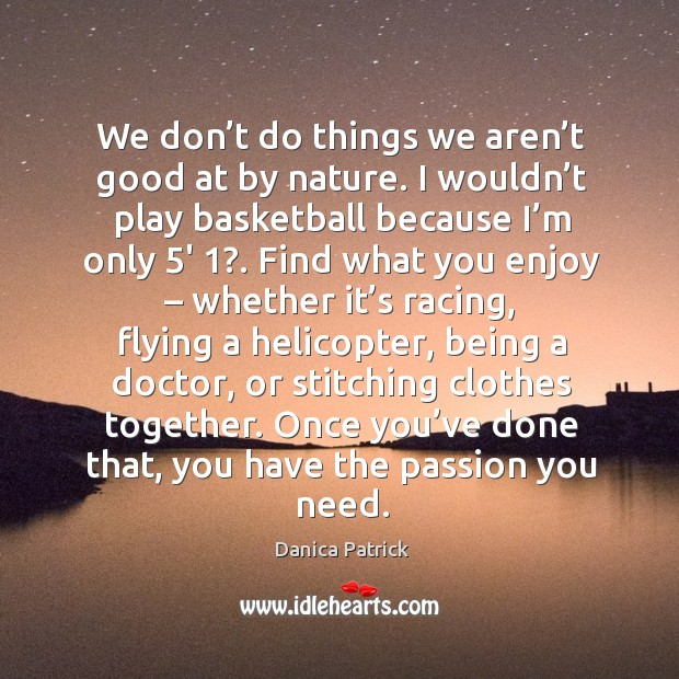 Image, We don't do things we aren't good at by nature. I wouldn't play basketball because I'm only 5′ 1?.
