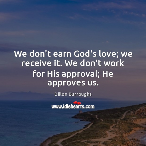 Image, We don't earn God's love; we receive it. We don't work for His approval; He approves us.