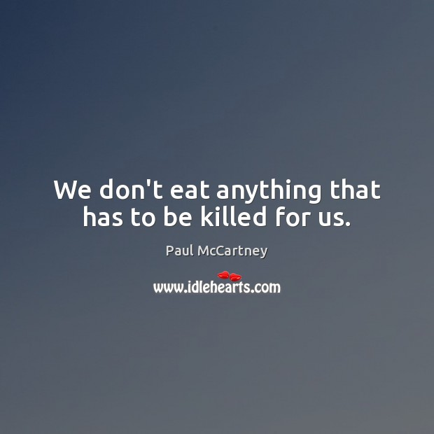We don't eat anything that has to be killed for us. Paul McCartney Picture Quote