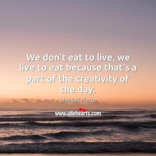 We don't eat to live, we live to eat because that's a part of the creativity of the day. Wendell Pierce Picture Quote