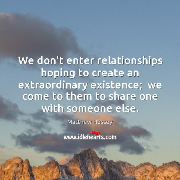 We don't enter relationships hoping to create an extraordinary existence;  we come Image