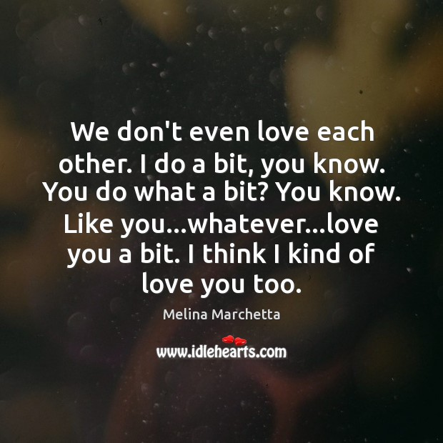 We don't even love each other. I do a bit, you know. Melina Marchetta Picture Quote
