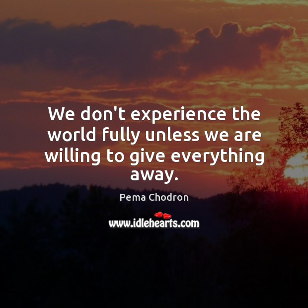 We don't experience the world fully unless we are willing to give everything away. Image