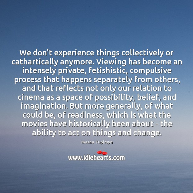 We don't experience things collectively or cathartically anymore. Viewing has become an Image