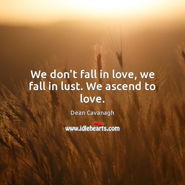 We don't fall in love, we fall in lust. We ascend to love. Dean Cavanagh Picture Quote
