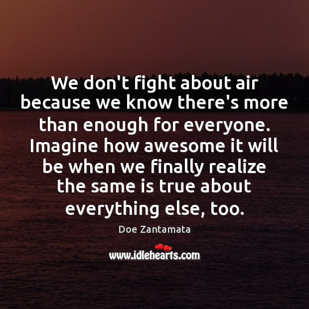 Image about We don't fight about air because we know there's more than enough for everyone.