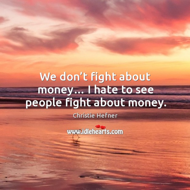 We don't fight about money… I hate to see people fight about money. Image