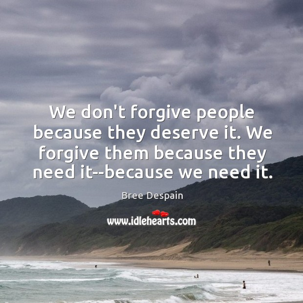 Image, We don't forgive people because they deserve it. We forgive them because