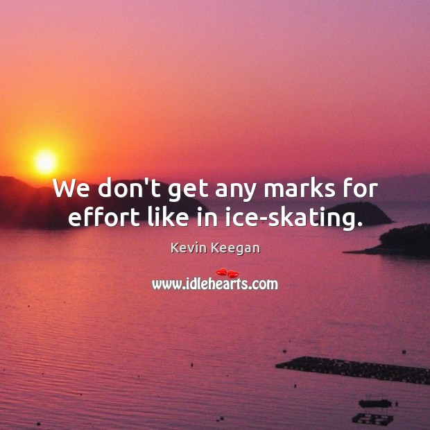 We don't get any marks for effort like in ice-skating. Kevin Keegan Picture Quote