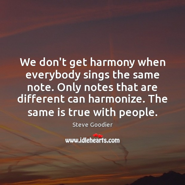 We don't get harmony when everybody sings the same note. Only notes Steve Goodier Picture Quote