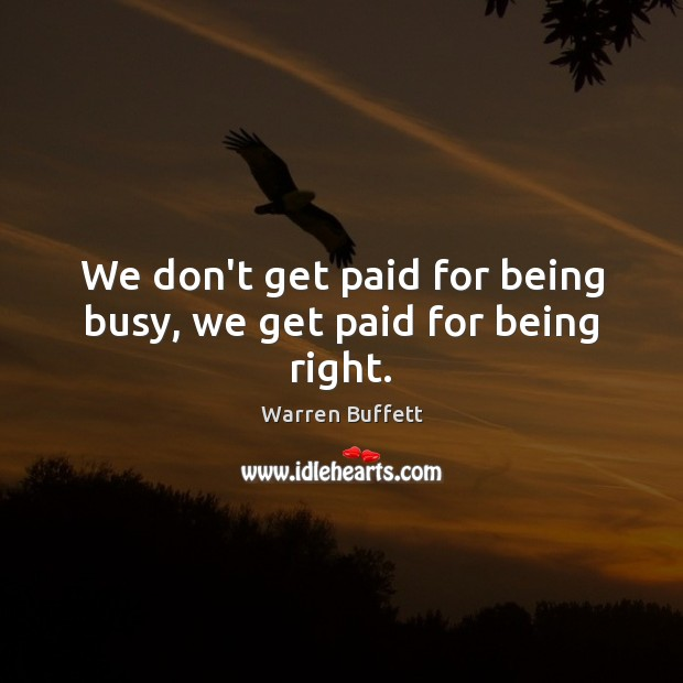 Image, We don't get paid for being busy, we get paid for being right.