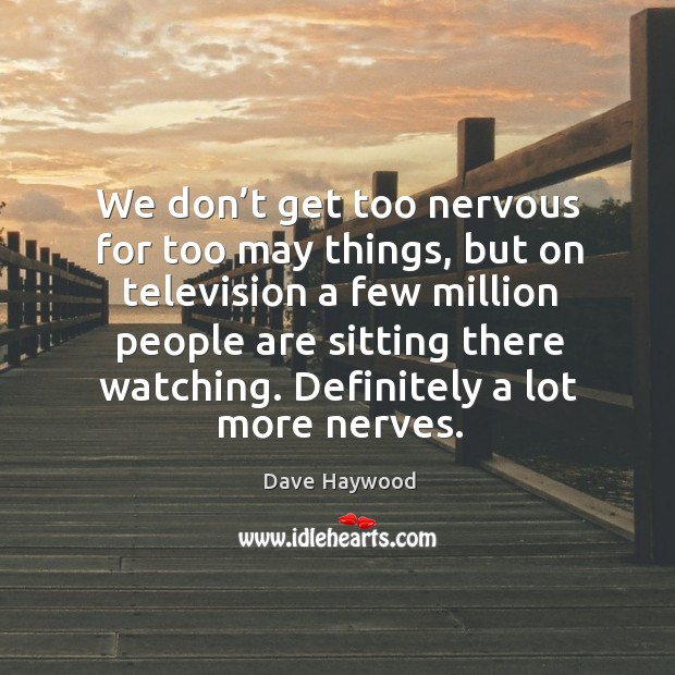 We don't get too nervous for too may things, but on television a few million people are sitting there watching. Image