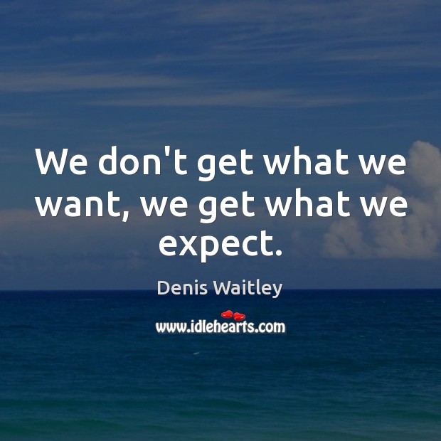 Image, We don't get what we want, we get what we expect.