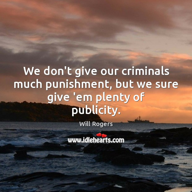 We don't give our criminals much punishment, but we sure give 'em plenty of publicity. Image