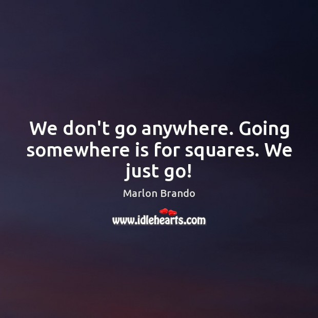 Marlon Brando Picture Quote image saying: We don't go anywhere. Going somewhere is for squares. We just go!