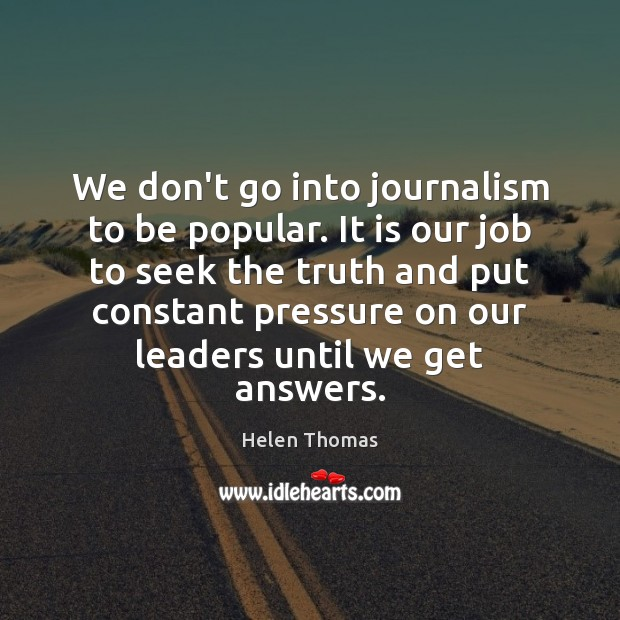 We don't go into journalism to be popular. It is our job Helen Thomas Picture Quote