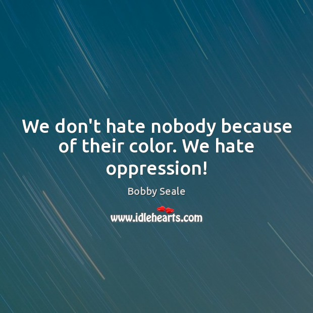 Image, We don't hate nobody because of their color. We hate oppression!