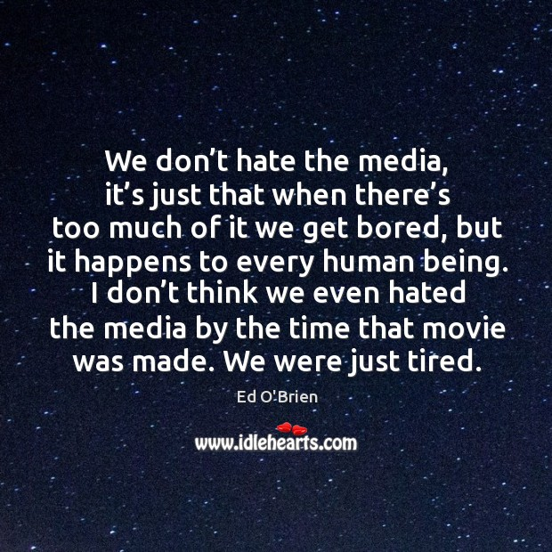 Image, We don't hate the media, it's just that when there's too much of it we get bored