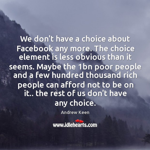 We don't have a choice about Facebook any more. The choice element Andrew Keen Picture Quote