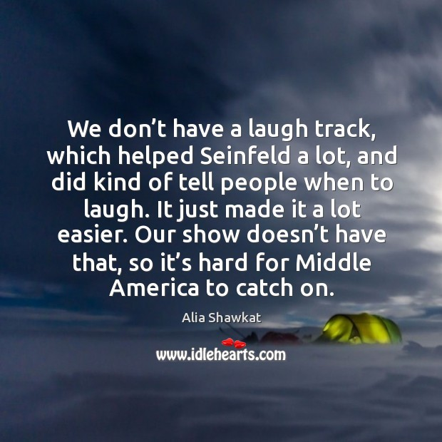 We don't have a laugh track, which helped seinfeld a lot, and did kind of tell people when to laugh. Image