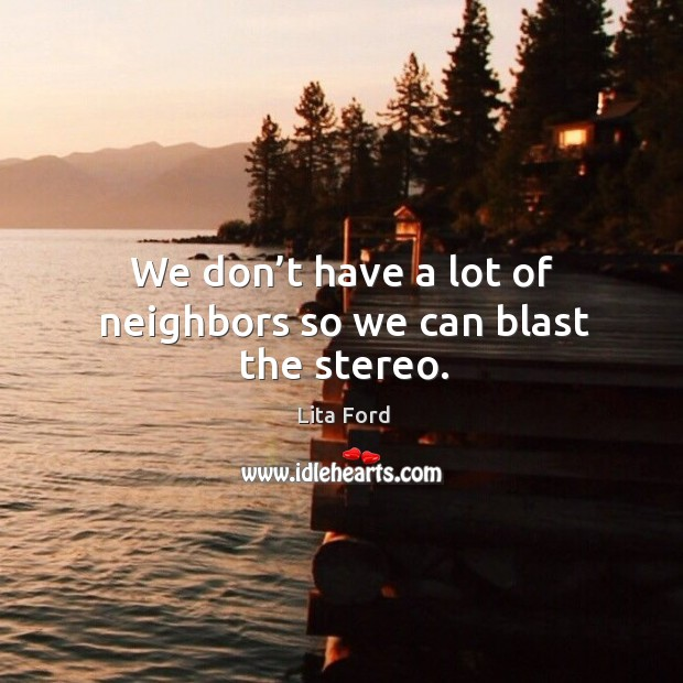 We don't have a lot of neighbors so we can blast the stereo. Lita Ford Picture Quote