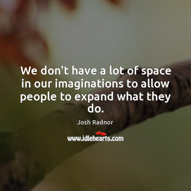 We don't have a lot of space in our imaginations to allow people to expand what they do. Image