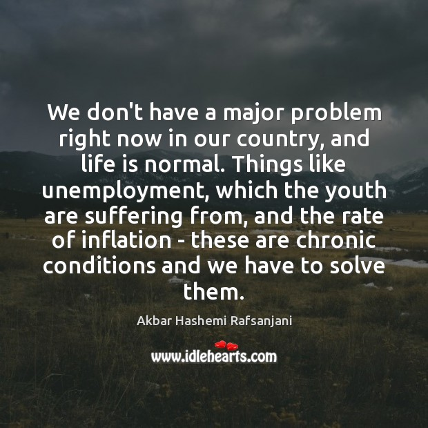 We don't have a major problem right now in our country, and Akbar Hashemi Rafsanjani Picture Quote