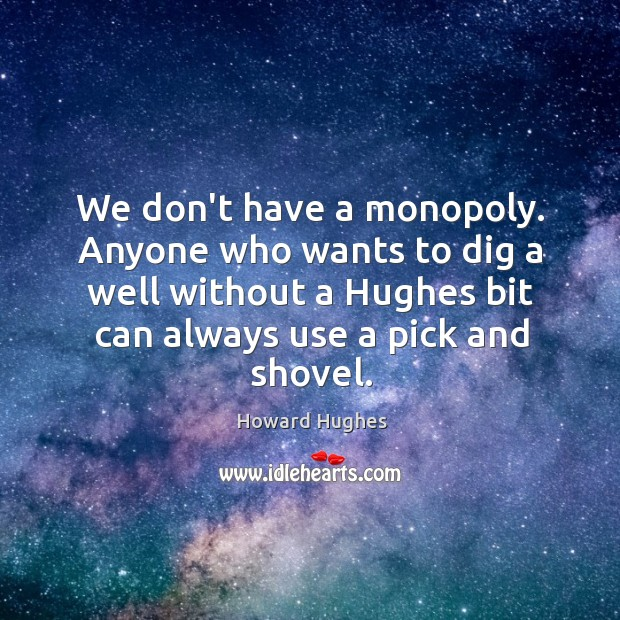 We don't have a monopoly. Anyone who wants to dig a well Image